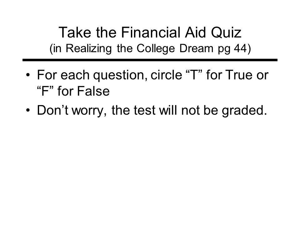Take the Financial Aid Quiz (in Realizing the College Dream pg 44) For each question, circle T for True orF for False Dont worry, the test will not be graded.