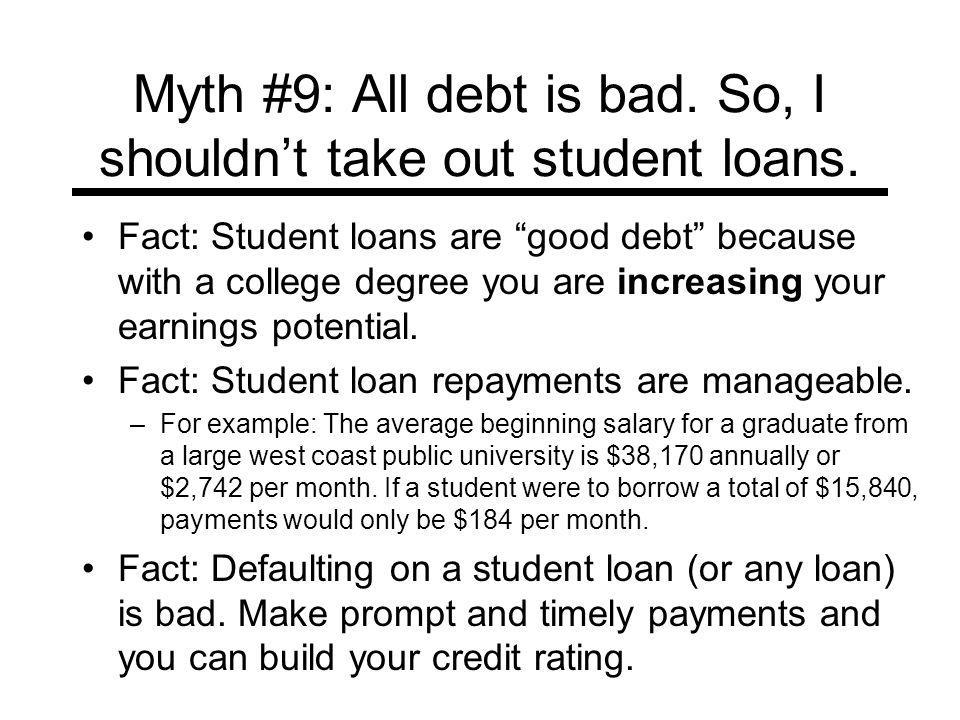 Myth #9: All debt is bad. So, I shouldnt take out student loans. Fact: Student loans are good debt because with a college degree you are increasing yo