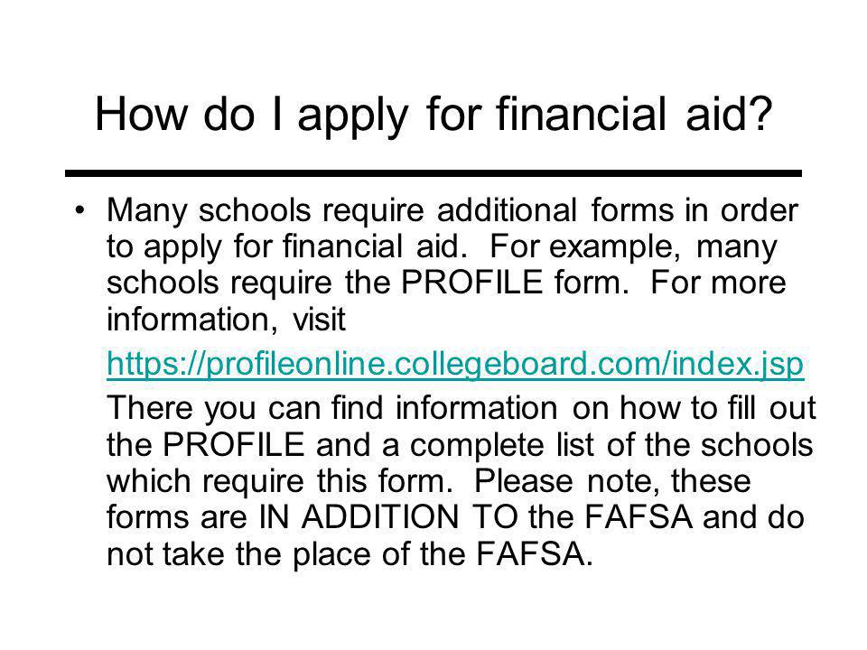 How do I apply for financial aid? Many schools require additional forms in order to apply for financial aid. For example, many schools require the PRO