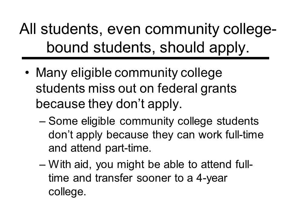 All students, even community college- bound students, should apply. Many eligible community college students miss out on federal grants because they d