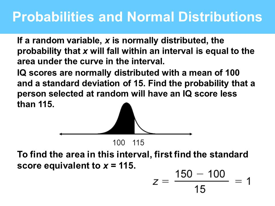Probabilities and Normal Distributions 115100 If a random variable, x is normally distributed, the probability that x will fall within an interval is