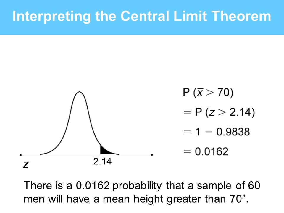 2.14 z There is a 0.0162 probability that a sample of 60 men will have a mean height greater than 70. Interpreting the Central Limit Theorem