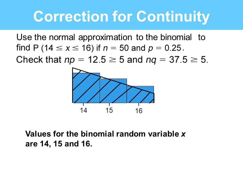 1415 16 Correction for Continuity Use the normal approximation to the binomial to find. Values for the binomial random variable x are 14, 15 and 16.
