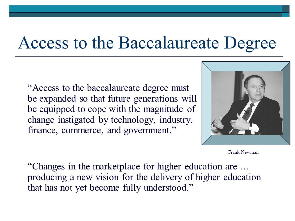Access to the Baccalaureate Degree Access to the baccalaureate degree must be expanded so that future generations will be equipped to cope with the magnitude of change instigated by technology, industry, finance, commerce, and government.