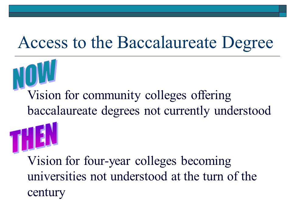 Access to the Baccalaureate Degree Vision for four-year colleges becoming universities not understood at the turn of the century Vision for community colleges offering baccalaureate degrees not currently understood