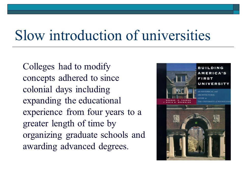 Slow introduction of universities Colleges had to modify concepts adhered to since colonial days including expanding the educational experience from four years to a greater length of time by organizing graduate schools and awarding advanced degrees.