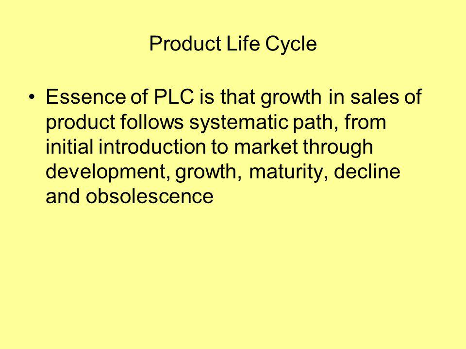 Product Life Cycle Essence of PLC is that growth in sales of product follows systematic path, from initial introduction to market through development, growth, maturity, decline and obsolescence