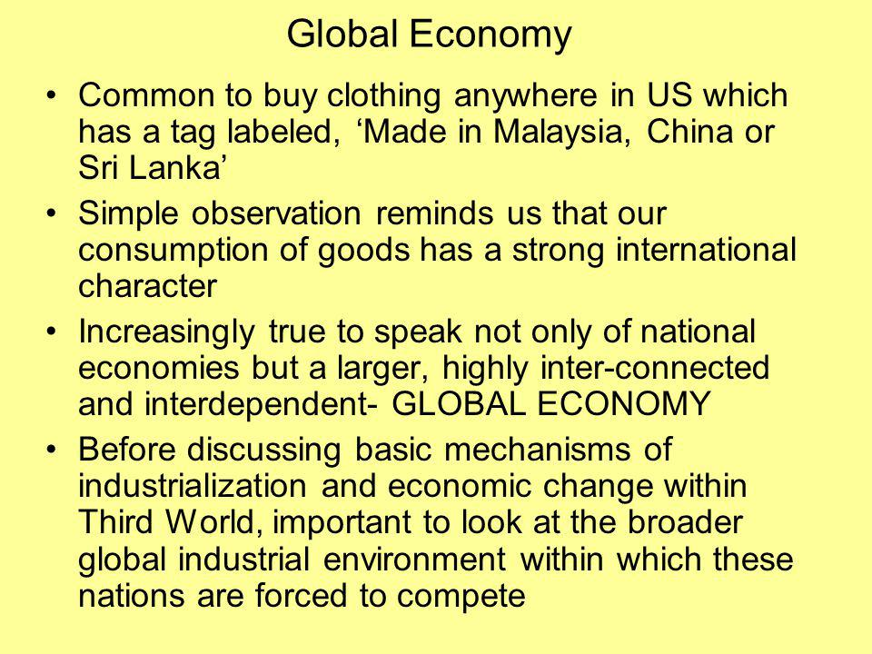 Global Economy Common to buy clothing anywhere in US which has a tag labeled, Made in Malaysia, China or Sri Lanka Simple observation reminds us that our consumption of goods has a strong international character Increasingly true to speak not only of national economies but a larger, highly inter-connected and interdependent- GLOBAL ECONOMY Before discussing basic mechanisms of industrialization and economic change within Third World, important to look at the broader global industrial environment within which these nations are forced to compete