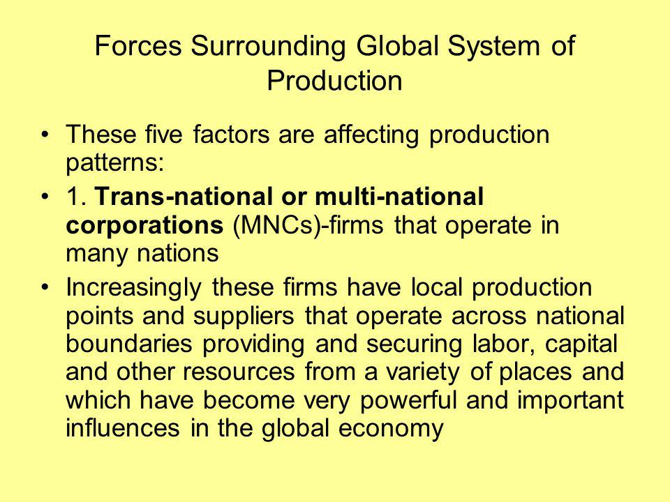 Forces Surrounding Global System of Production These five factors are affecting production patterns: 1.