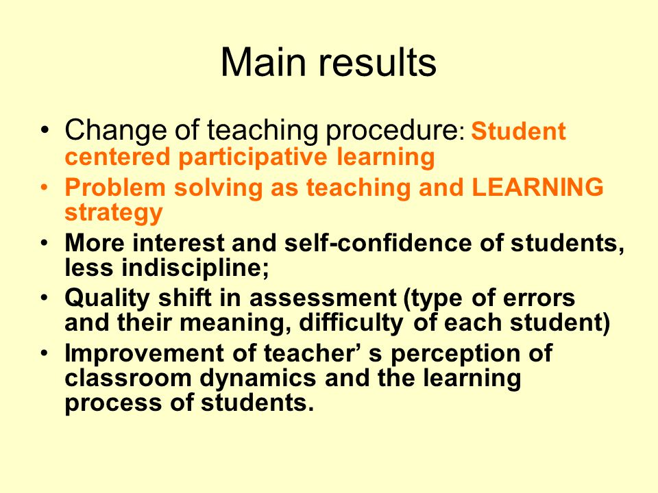Main results Change of teaching procedure : Student centered participative learning Problem solving as teaching and LEARNING strategy More interest an