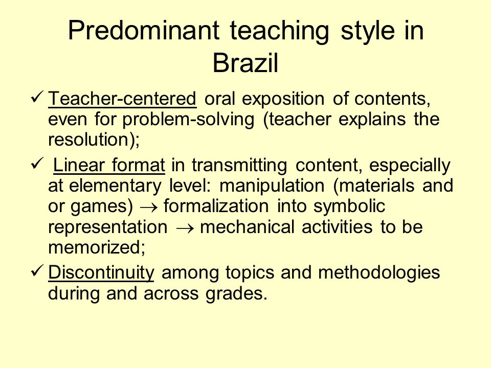Predominant teaching style in Brazil Teacher-centered oral exposition of contents, even for problem-solving (teacher explains the resolution); Linear