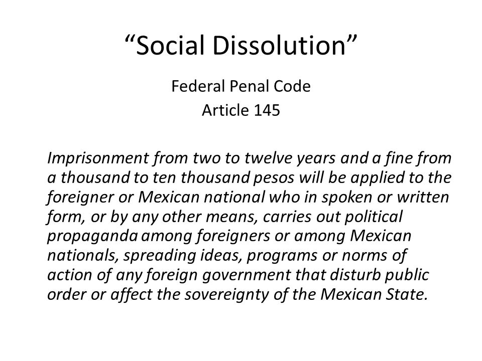 Social Dissolution Federal Penal Code Article 145 Imprisonment from two to twelve years and a fine from a thousand to ten thousand pesos will be applied to the foreigner or Mexican national who in spoken or written form, or by any other means, carries out political propaganda among foreigners or among Mexican nationals, spreading ideas, programs or norms of action of any foreign government that disturb public order or affect the sovereignty of the Mexican State.