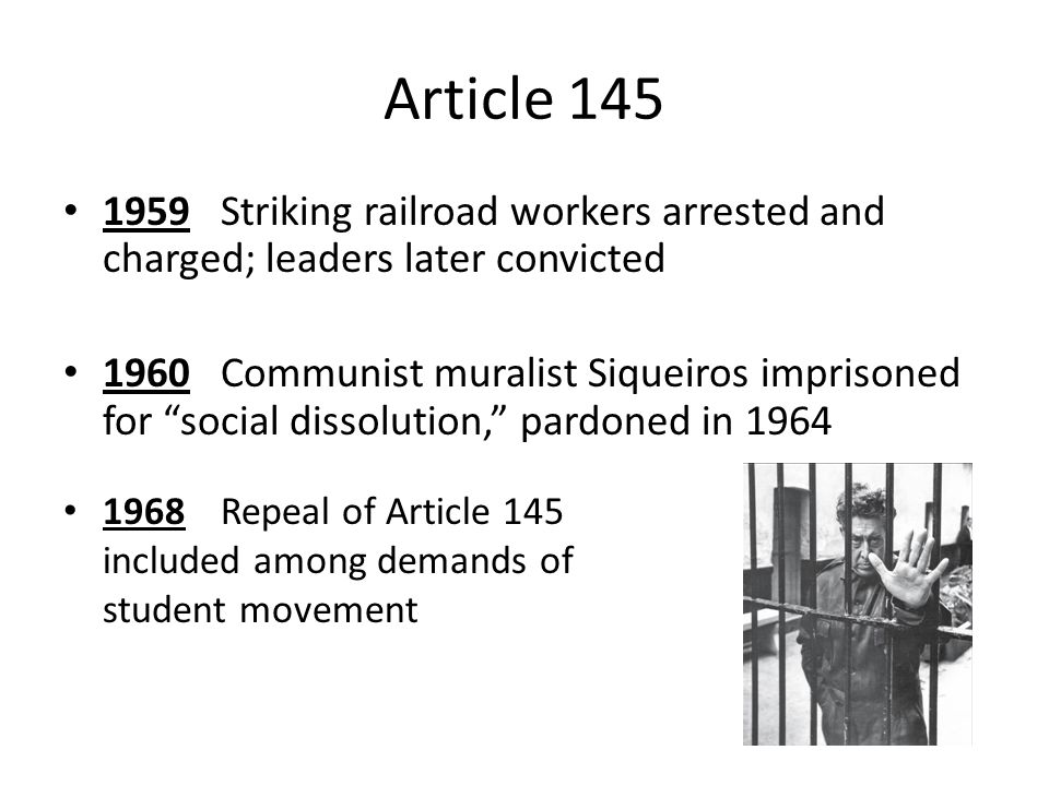 Article 145 1959Striking railroad workers arrested and charged; leaders later convicted 1960Communist muralist Siqueiros imprisoned for social dissolution, pardoned in 1964 1968Repeal of Article 145 included among demands of student movement