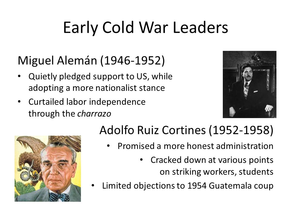 Early Cold War Leaders Miguel Alemán (1946-1952) Quietly pledged support to US, while adopting a more nationalist stance Curtailed labor independence through the charrazo Adolfo Ruiz Cortines (1952-1958) Promised a more honest administration Cracked down at various points on striking workers, students Limited objections to 1954 Guatemala coup