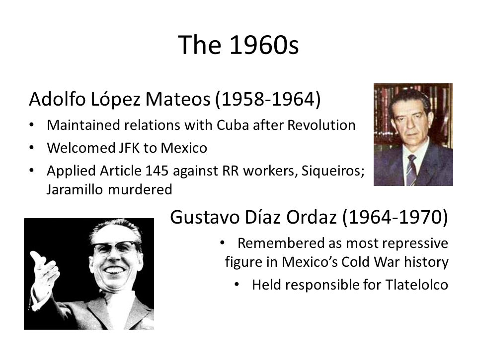 The 1960s Adolfo López Mateos (1958-1964) Maintained relations with Cuba after Revolution Welcomed JFK to Mexico Applied Article 145 against RR workers, Siqueiros; Jaramillo murdered Gustavo Díaz Ordaz (1964-1970) Remembered as most repressive figure in Mexicos Cold War history Held responsible for Tlatelolco
