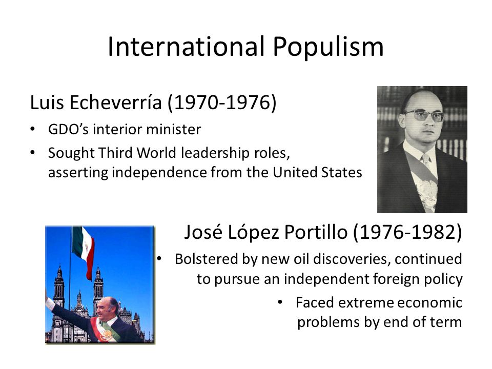 International Populism Luis Echeverría (1970-1976) GDOs interior minister Sought Third World leadership roles, asserting independence from the United States José López Portillo (1976-1982) Bolstered by new oil discoveries, continued to pursue an independent foreign policy Faced extreme economic problems by end of term