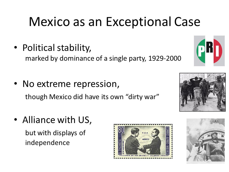 Mexico as an Exceptional Case Political stability, marked by dominance of a single party, 1929-2000 No extreme repression, though Mexico did have its own dirty war Alliance with US, but with displays of independence