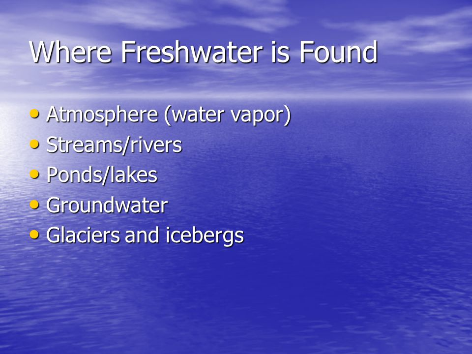Where Freshwater is Found Atmosphere (water vapor) Atmosphere (water vapor) Streams/rivers Streams/rivers Ponds/lakes Ponds/lakes Groundwater Groundwa