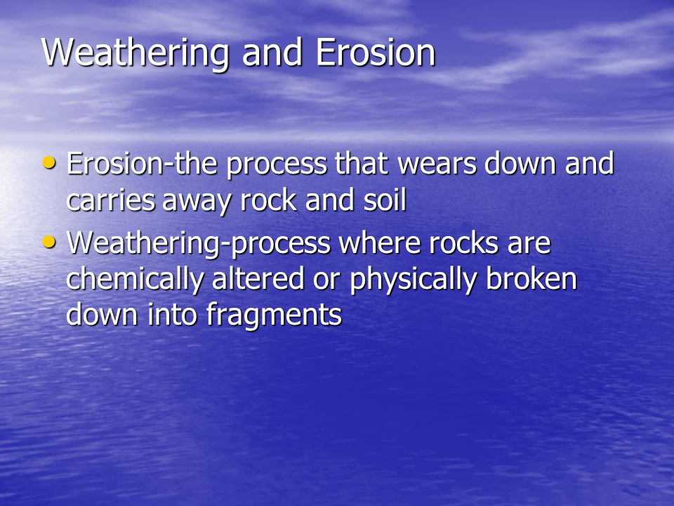 Weathering and Erosion Erosion-the process that wears down and carries away rock and soil Erosion-the process that wears down and carries away rock an
