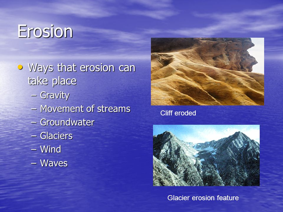 Erosion Ways that erosion can take place Ways that erosion can take place –Gravity –Movement of streams –Groundwater –Glaciers –Wind –Waves Cliff erod