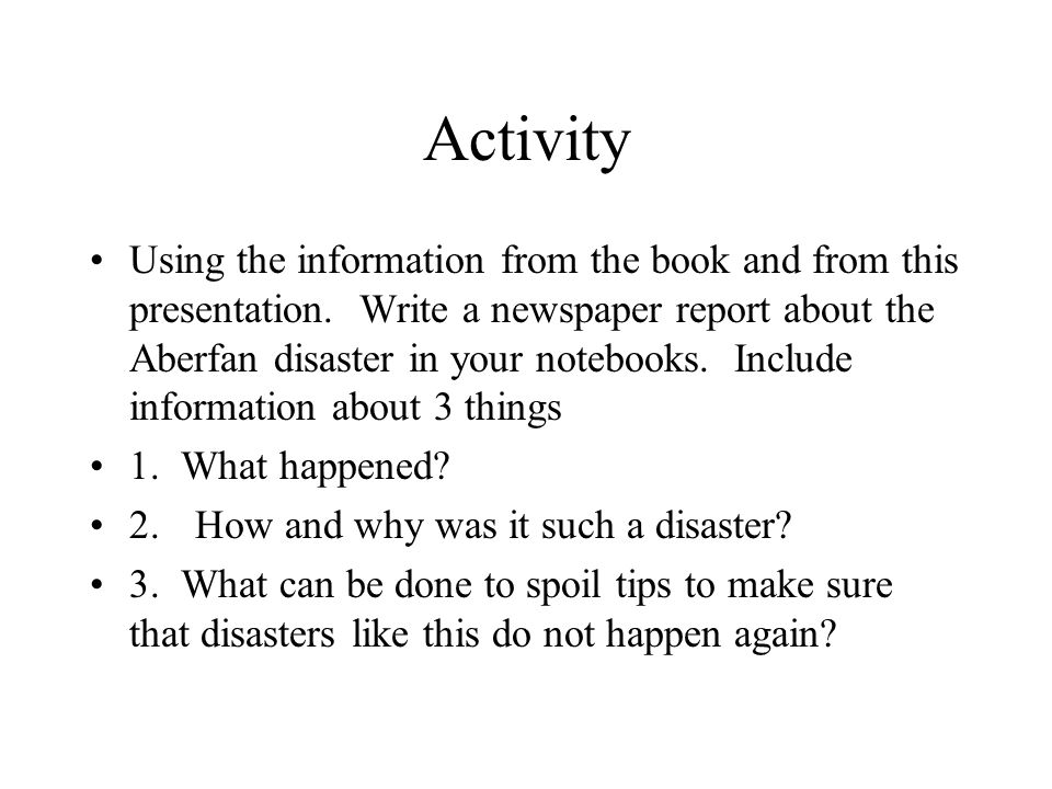 Activity Using the information from the book and from this presentation. Write a newspaper report about the Aberfan disaster in your notebooks. Includ