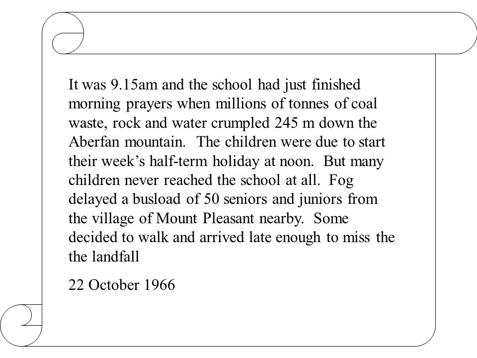 It was 9.15am and the school had just finished morning prayers when millions of tonnes of coal waste, rock and water crumpled 245 m down the Aberfan m