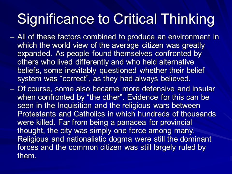 Significance to Critical Thinking –All of these factors combined to produce an environment in which the world view of the average citizen was greatly