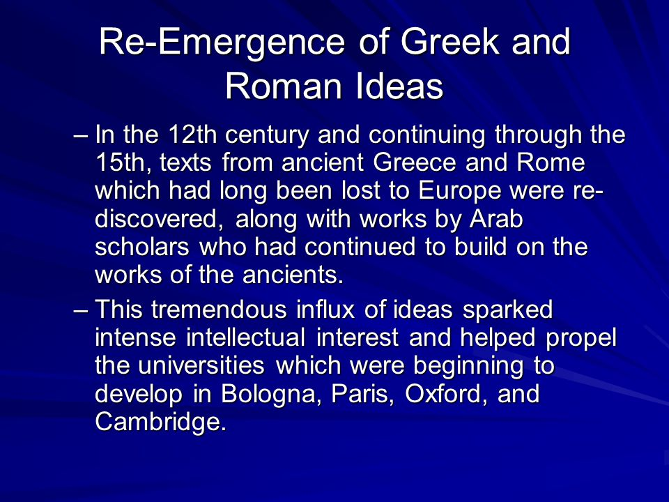 Re-Emergence of Greek and Roman Ideas –In the 12th century and continuing through the 15th, texts from ancient Greece and Rome which had long been los