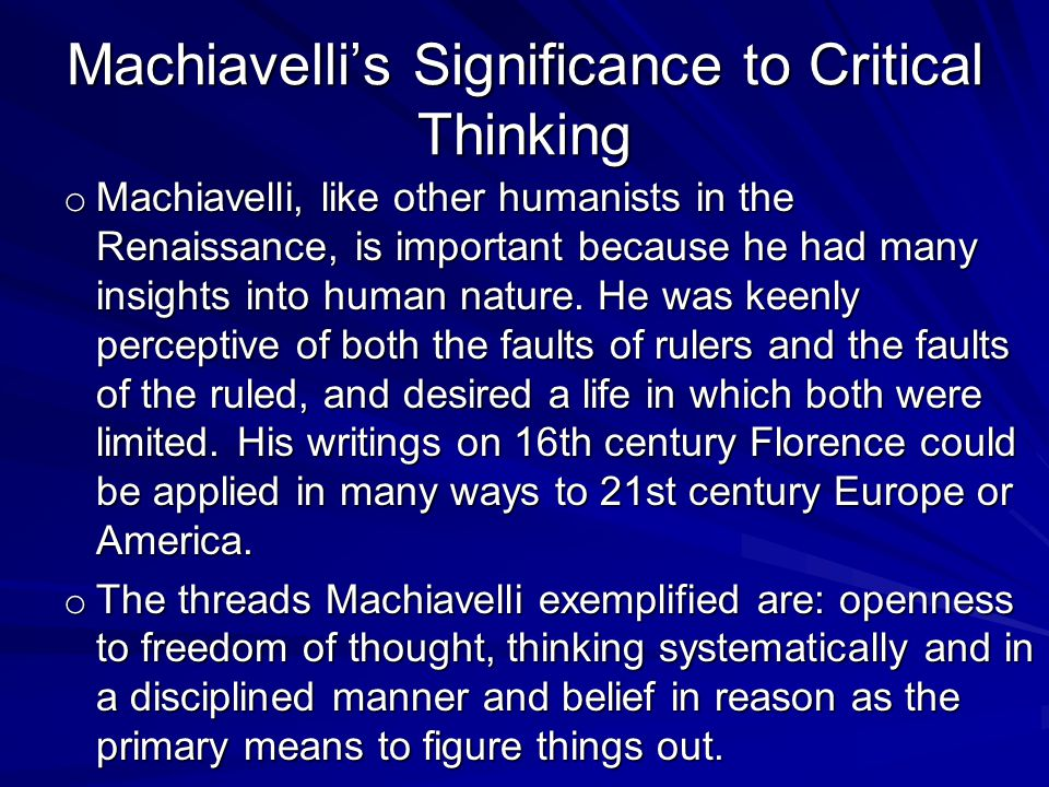 Machiavellis Significance to Critical Thinking o Machiavelli, like other humanists in the Renaissance, is important because he had many insights into