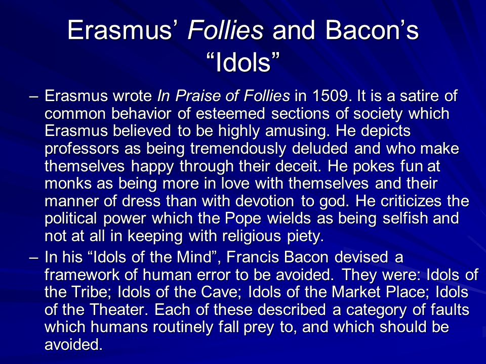 Erasmus Follies and Bacons Idols –Erasmus wrote In Praise of Follies in 1509. It is a satire of common behavior of esteemed sections of society which