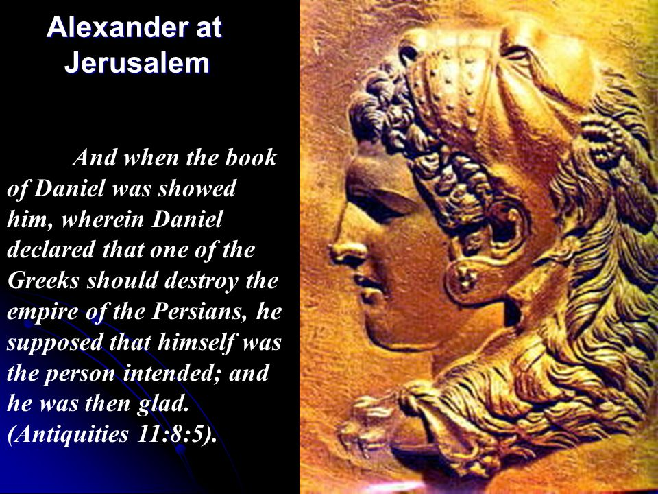 Alexander at Jerusalem Alexander at Jerusalem And when the book of Daniel was showed him, wherein Daniel declared that one of the Greeks should destro