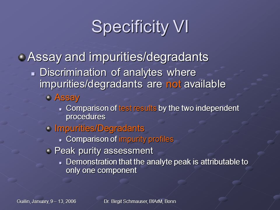 Guilin, January, 9 – 13, 2006Dr. Birgit Schmauser, BfArM, Bonn Specificity VI Assay and impurities/degradants Discrimination of analytes where impurit