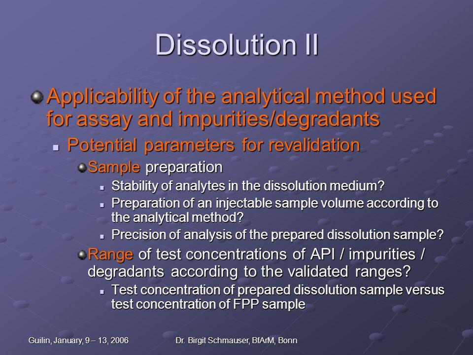 Guilin, January, 9 – 13, 2006Dr. Birgit Schmauser, BfArM, Bonn Dissolution II Applicability of the analytical method used for assay and impurities/deg