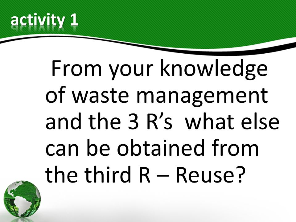 From your knowledge of waste management and the 3 Rs what else can be obtained from the third R – Reuse?