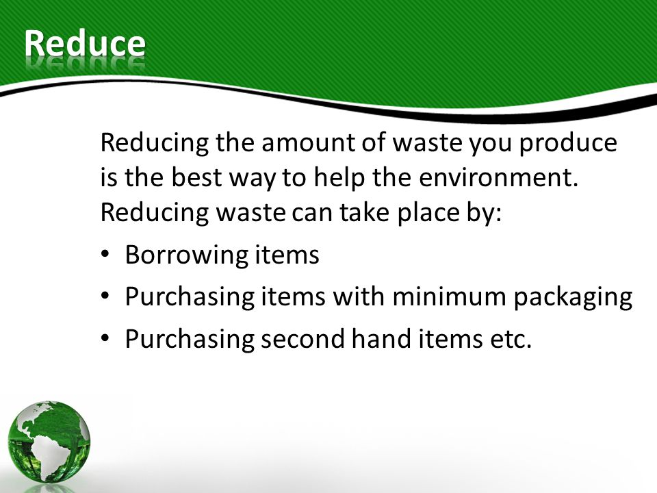 Reducing the amount of waste you produce is the best way to help the environment. Reducing waste can take place by: Borrowing items Purchasing items w