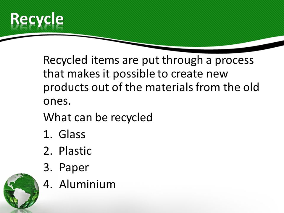 Recycled items are put through a process that makes it possible to create new products out of the materials from the old ones. What can be recycled 1.