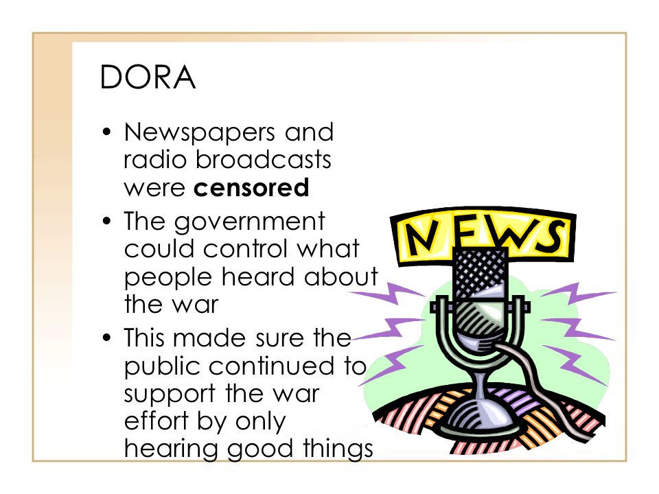 DORA Newspapers and radio broadcasts were censored The government could control what people heard about the war This made sure the public continued to support the war effort by only hearing good things