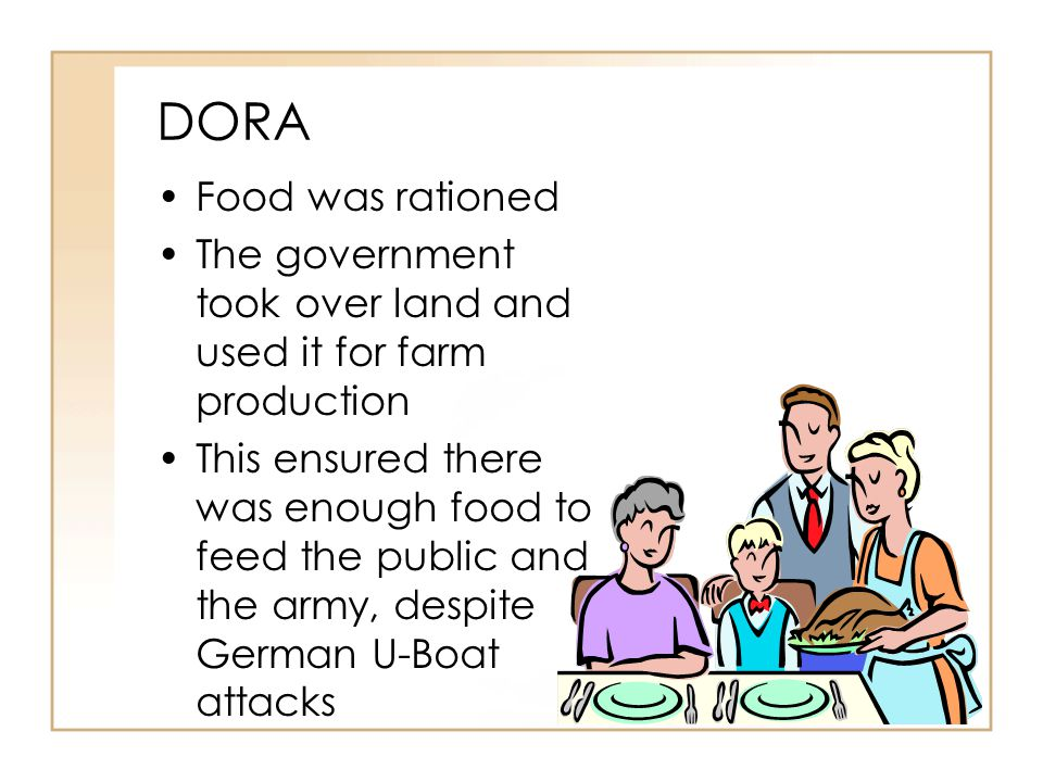 DORA Food was rationed The government took over land and used it for farm production This ensured there was enough food to feed the public and the army, despite German U-Boat attacks