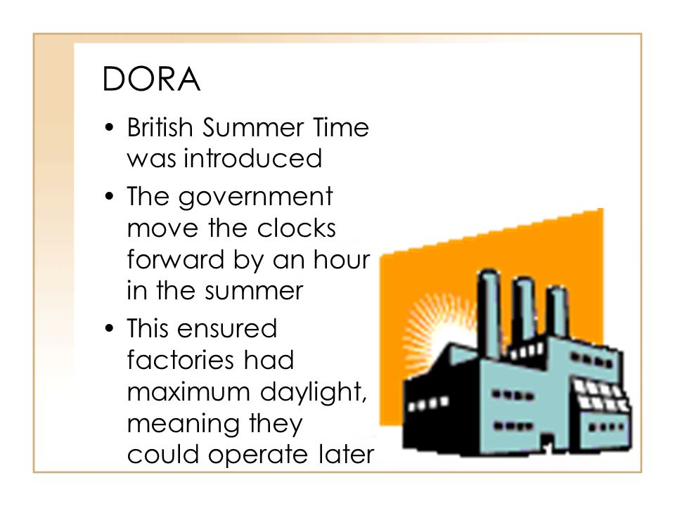 DORA British Summer Time was introduced The government move the clocks forward by an hour in the summer This ensured factories had maximum daylight, meaning they could operate later