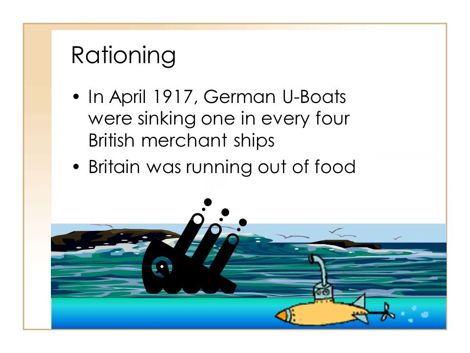 Rationing In April 1917, German U-Boats were sinking one in every four British merchant ships Britain was running out of food