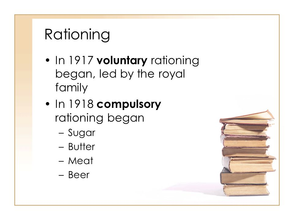 Rationing In 1917 voluntary rationing began, led by the royal family In 1918 compulsory rationing began –Sugar –Butter –Meat –Beer
