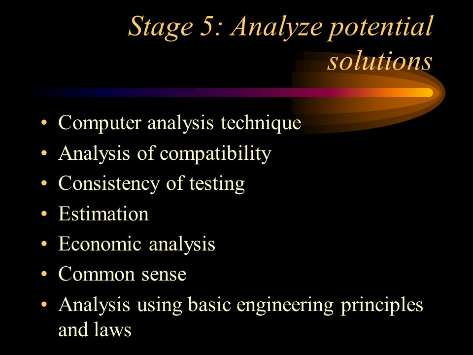 Stage 5: Analyze potential solutions Computer analysis technique Analysis of compatibility Consistency of testing Estimation Economic analysis Common