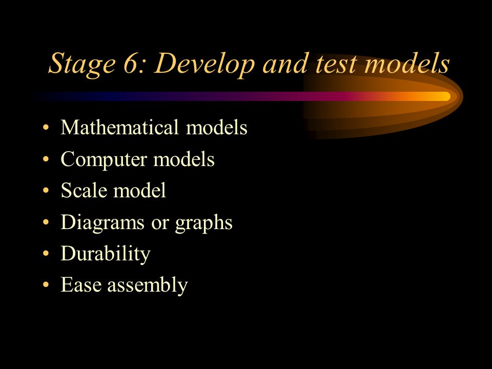 Stage 6: Develop and test models Mathematical models Computer models Scale model Diagrams or graphs Durability Ease assembly