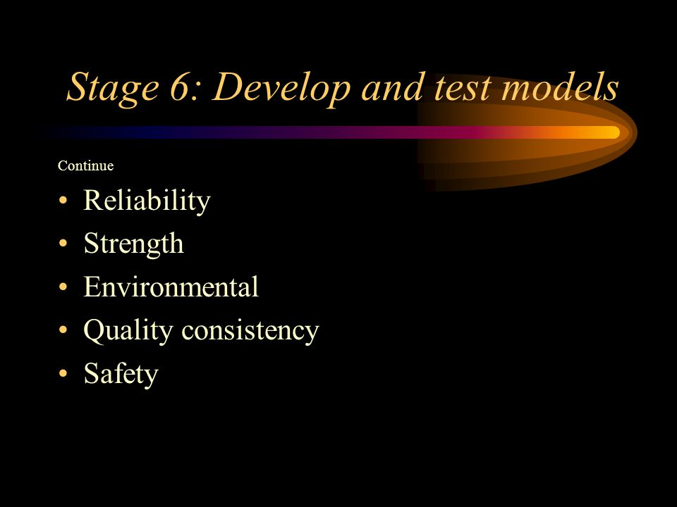 Stage 6: Develop and test models Continue Reliability Strength Environmental Quality consistency Safety