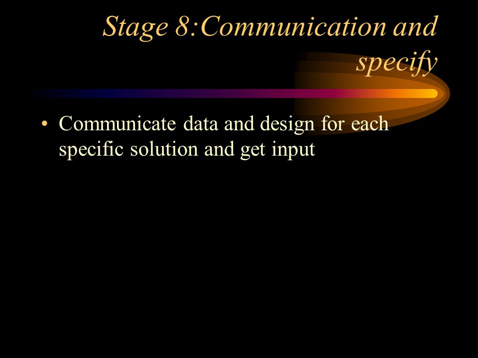 Stage 8:Communication and specify Communicate data and design for each specific solution and get input