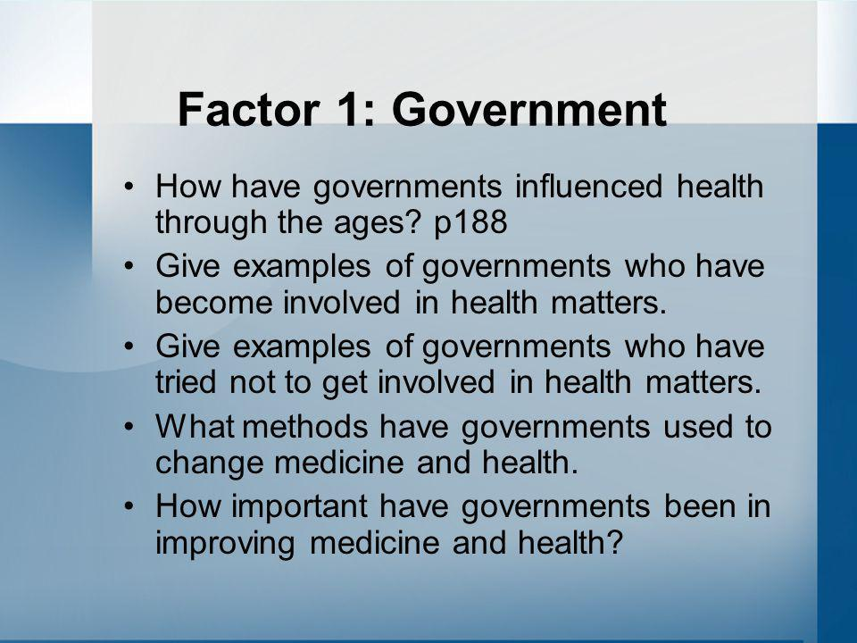 Factor 1: Government How have governments influenced health through the ages? p188 Give examples of governments who have become involved in health mat