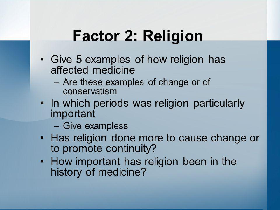 Factor 2: Religion Give 5 examples of how religion has affected medicine –Are these examples of change or of conservatism In which periods was religio