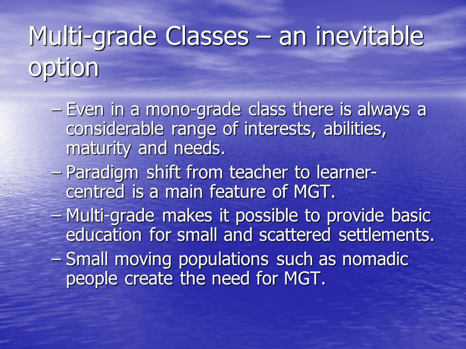 Multi-grade Classes – an inevitable option –Even in a mono-grade class there is always a considerable range of interests, abilities, maturity and need