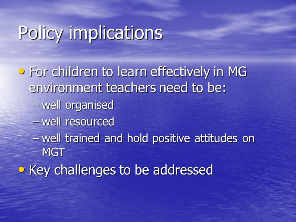Policy implications For children to learn effectively in MG environment teachers need to be: For children to learn effectively in MG environment teach