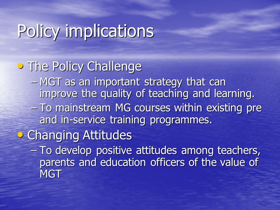 Policy implications The Policy Challenge The Policy Challenge –MGT as an important strategy that can improve the quality of teaching and learning. –To